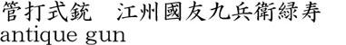 管打式銃 江州國友九兵衛緑寿商品名
