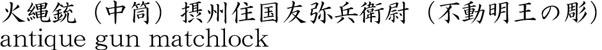 火縄銃(中筒)摂州住国友弥兵衛尉(不動明王の彫)商品名
