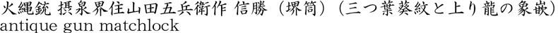 火縄銃 摂泉界住山田五兵衛作 信勝(堺筒)(三つ葉葵紋と上り龍の象嵌)商品名