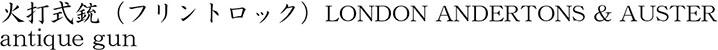 火打式銃(フリントロック)LONDON ANDERTONS & AUSTER商品名